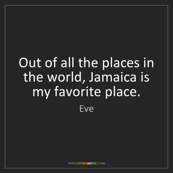 Eve: Out of all the places in the world, Jamaica is my favorite...