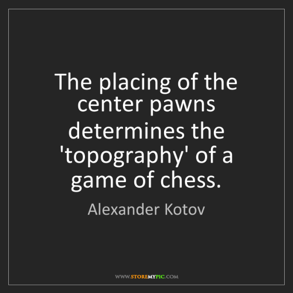 Alexander Kotov: The placing of the center pawns determines the 'topography'...