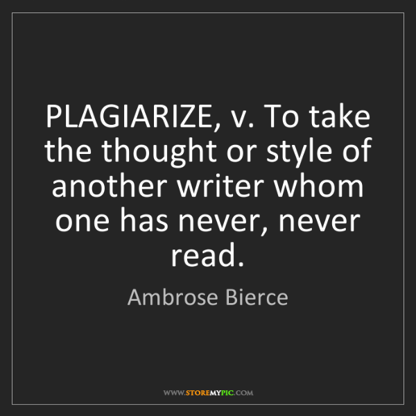 Ambrose Bierce: PLAGIARIZE, v. To take the thought or style of another...
