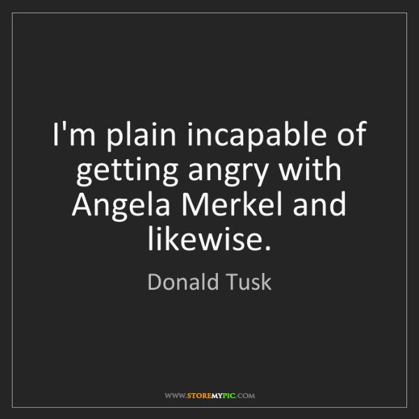 Donald Tusk: I'm plain incapable of getting angry with Angela Merkel...