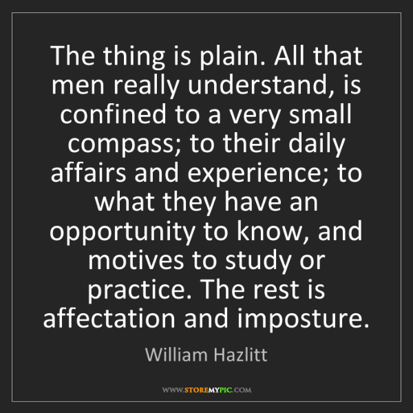 William Hazlitt: The thing is plain. All that men really understand, is...