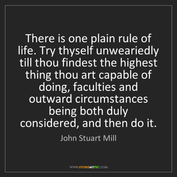 John Stuart Mill: There is one plain rule of life. Try thyself unweariedly...