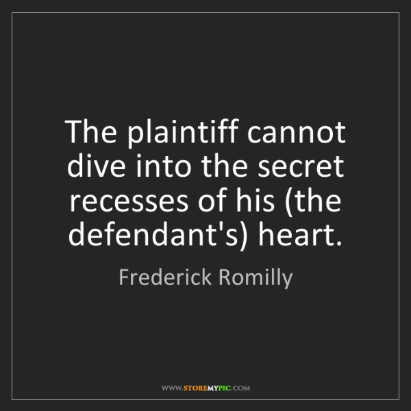 Frederick Romilly: The plaintiff cannot dive into the secret recesses of...