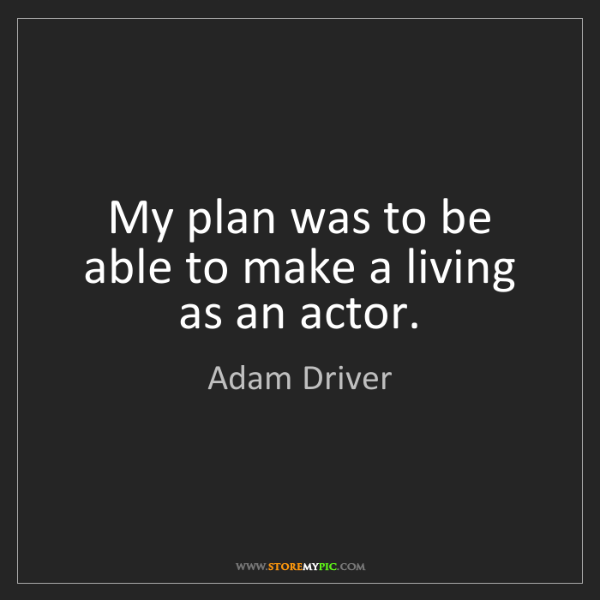 Adam Driver: My plan was to be able to make a living as an actor.