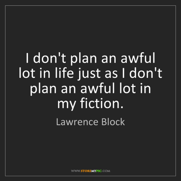 Lawrence Block: I don't plan an awful lot in life just as I don't plan...
