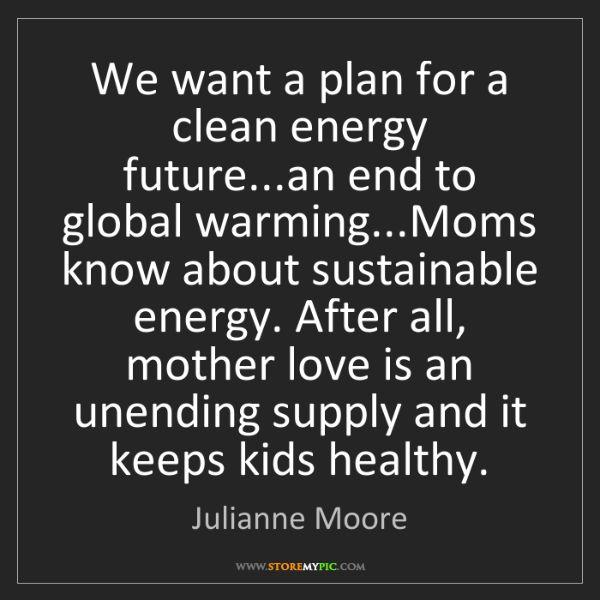 Julianne Moore: We want a plan for a clean energy future...an end to...