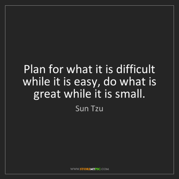 Sun Tzu: Plan for what it is difficult while it is easy, do what...