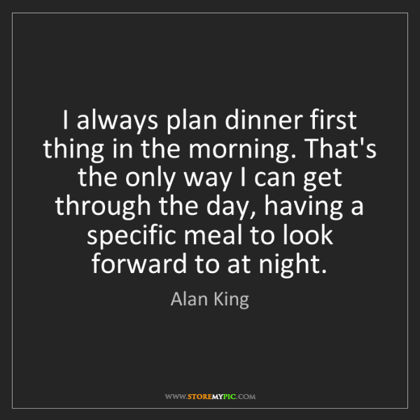 Alan King: I always plan dinner first thing in the morning. That's...