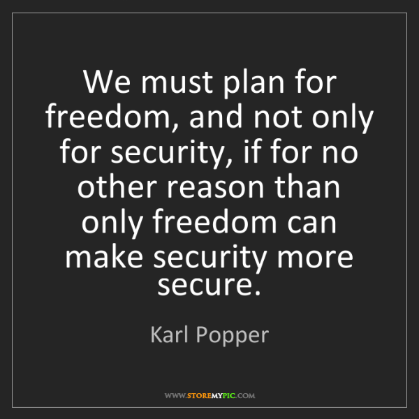 Karl Popper: We must plan for freedom, and not only for security,...