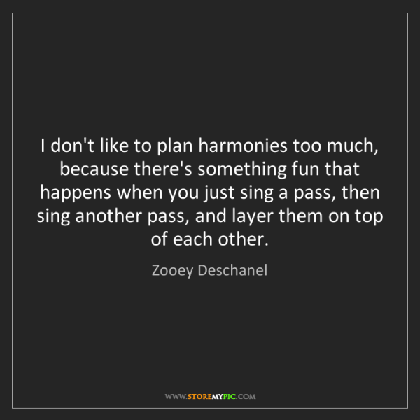 Zooey Deschanel: I don't like to plan harmonies too much, because there's...