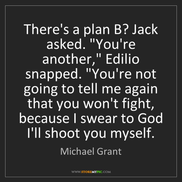 """Michael  Grant: There's a plan B? Jack asked. """"You're another,"""" Edilio..."""