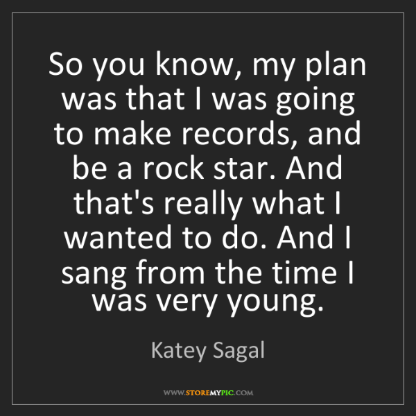 Katey Sagal: So you know, my plan was that I was going to make records,...