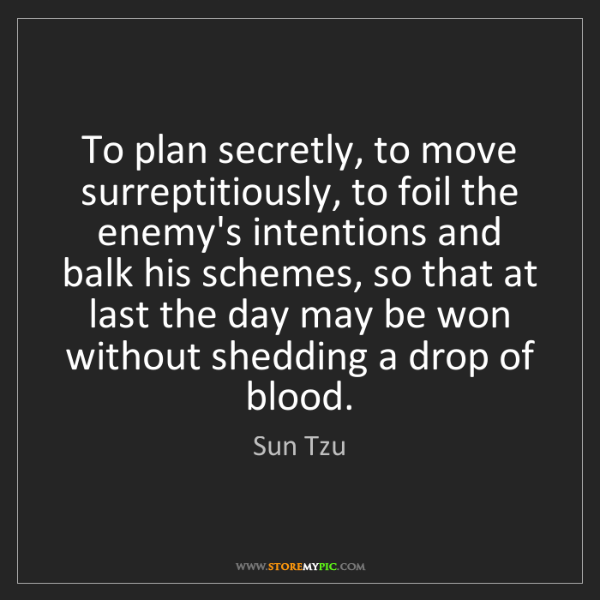 Sun Tzu: To plan secretly, to move surreptitiously, to foil the...