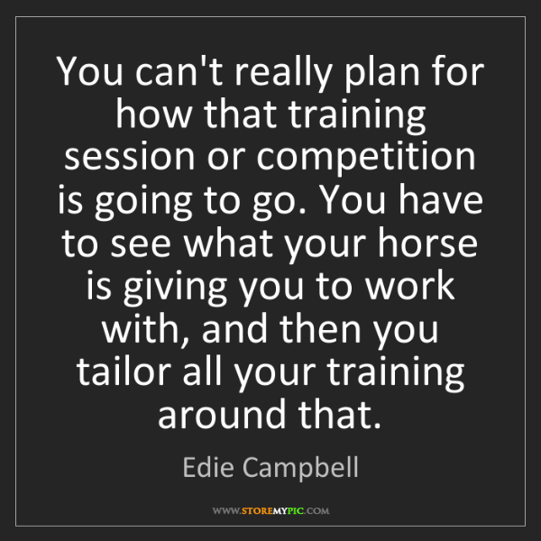 Edie Campbell: You can't really plan for how that training session or...