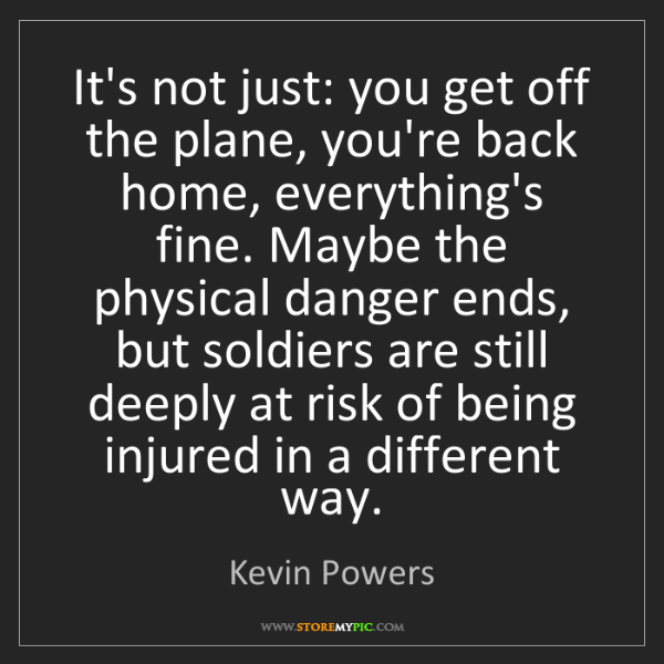Kevin Powers: It's not just: you get off the plane, you're back home,...