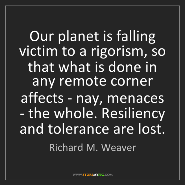 Richard M. Weaver: Our planet is falling victim to a rigorism, so that what...