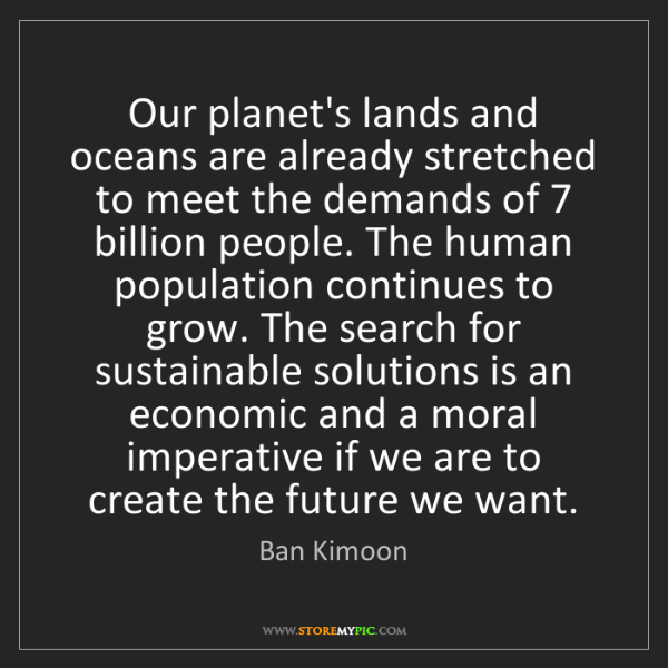 Ban Kimoon: Our planet's lands and oceans are already stretched to...