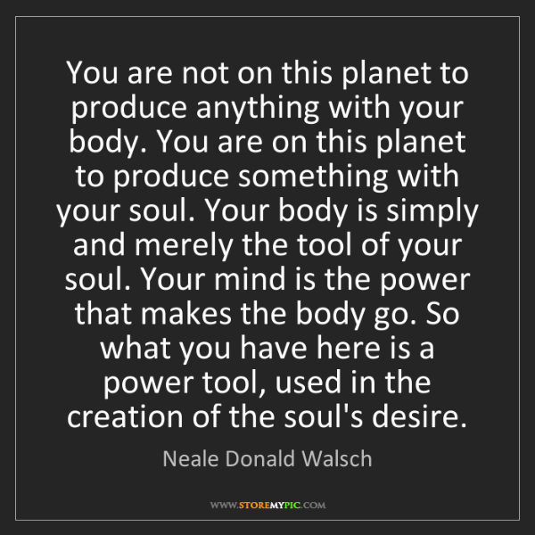 Neale Donald Walsch: You are not on this planet to produce anything with your...