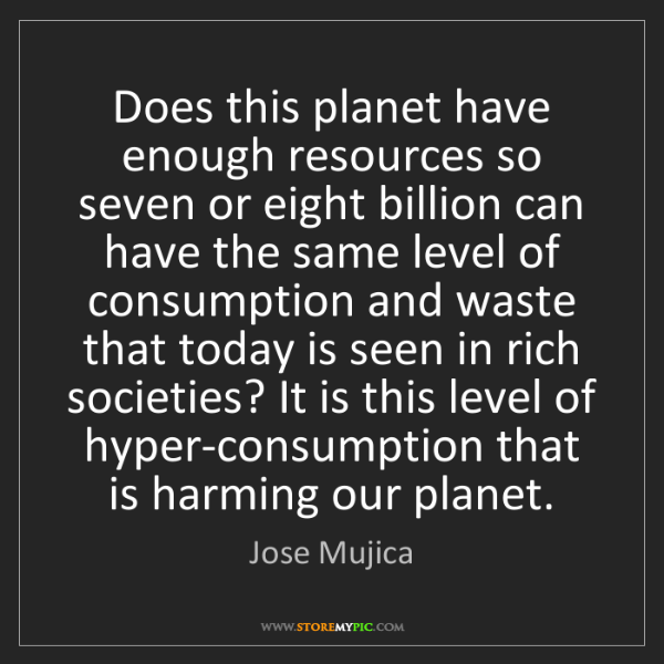 Jose Mujica: Does this planet have enough resources so seven or eight...