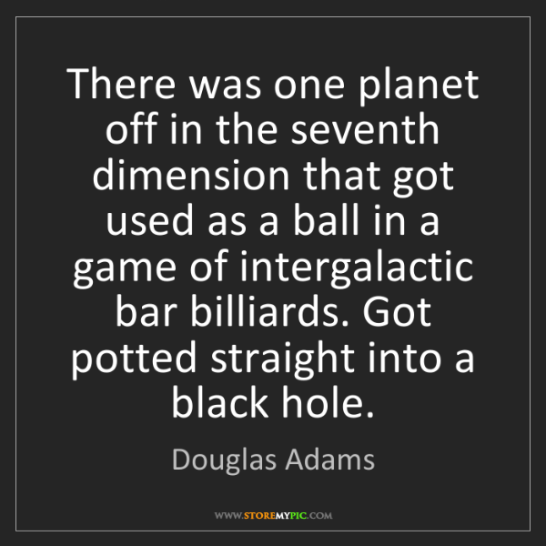 Douglas Adams: There was one planet off in the seventh dimension that...