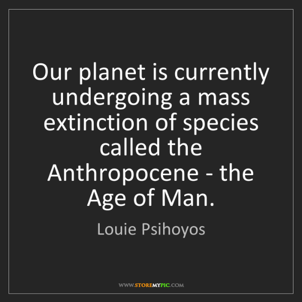 Louie Psihoyos: Our planet is currently undergoing a mass extinction...