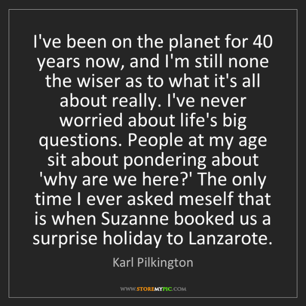 Karl Pilkington: I've been on the planet for 40 years now, and I'm still...