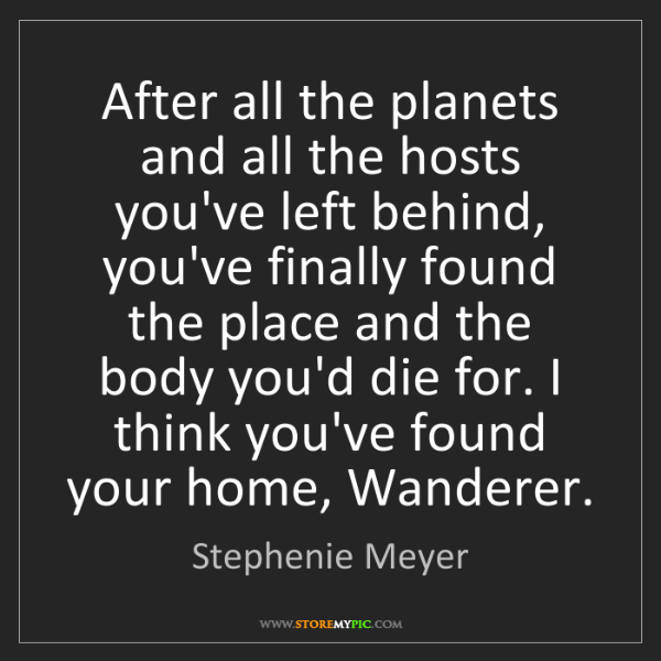 Stephenie Meyer: After all the planets and all the hosts you've left behind,...