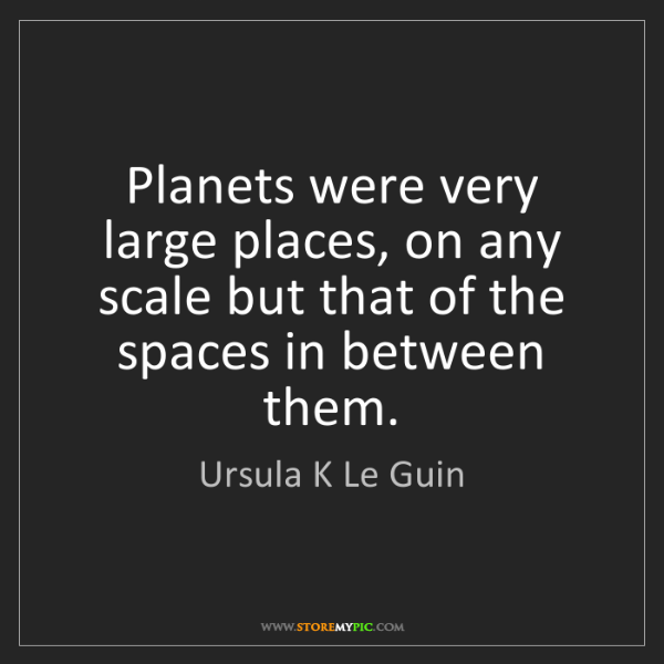 Ursula K Le Guin: Planets were very large places, on any scale but that...
