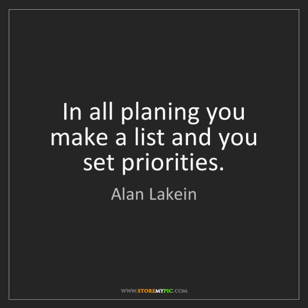 Alan Lakein: In all planing you make a list and you set priorities.