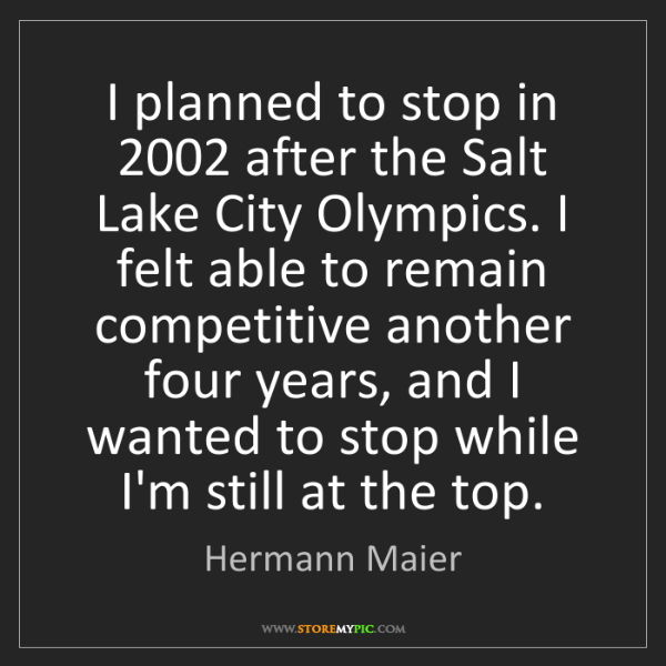 Hermann Maier: I planned to stop in 2002 after the Salt Lake City Olympics....