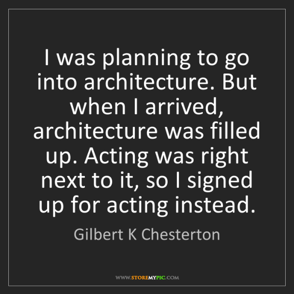 Gilbert K Chesterton: I was planning to go into architecture. But when I arrived,...
