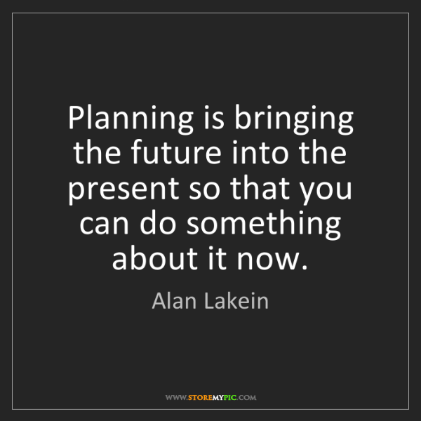 Alan Lakein: Planning is bringing the future into the present so that...
