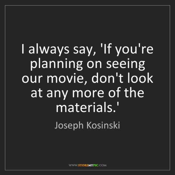 Joseph Kosinski: I always say, 'If you're planning on seeing our movie,...