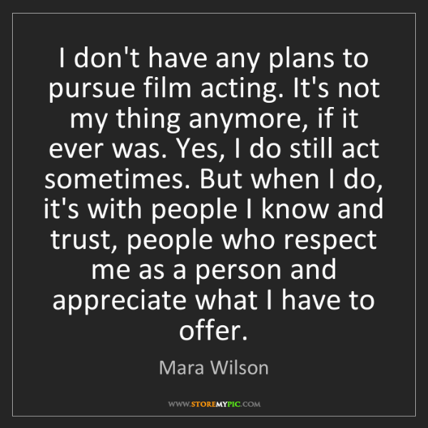 Mara Wilson: I don't have any plans to pursue film acting. It's not...