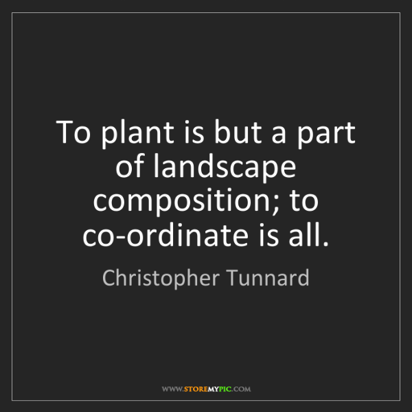 Christopher Tunnard: To plant is but a part of landscape composition; to co-ordinate...
