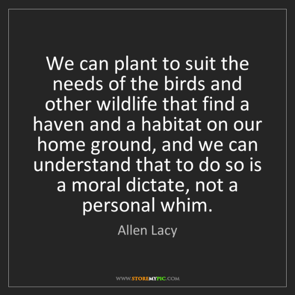 Allen Lacy: We can plant to suit the needs of the birds and other...