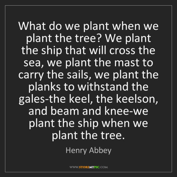 Henry Abbey: What do we plant when we plant the tree? We plant the...