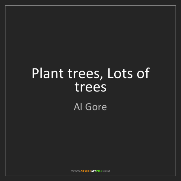 Al Gore: Plant trees, Lots of trees