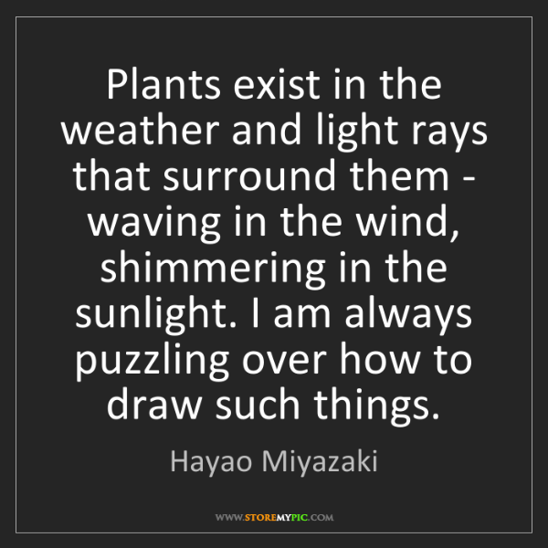 Hayao Miyazaki: Plants exist in the weather and light rays that surround...
