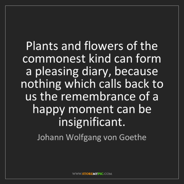 Johann Wolfgang von Goethe: Plants and flowers of the commonest kind can form a pleasing...