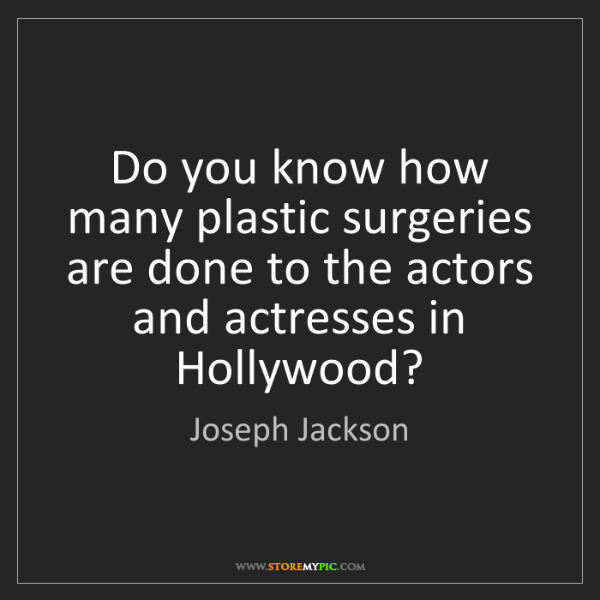 Joseph Jackson: Do you know how many plastic surgeries are done to the...