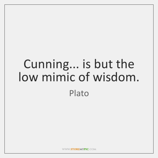 Cunning... is but the low mimic of wisdom.