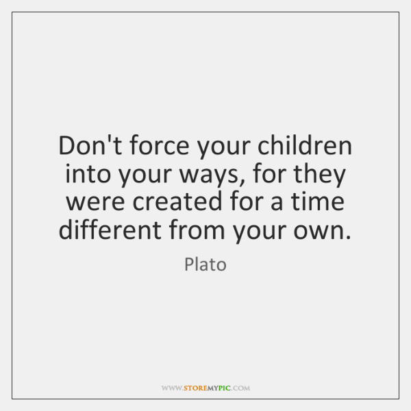 Don't force your children into your ways, for they were created for ...