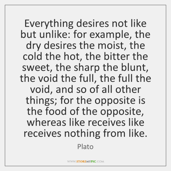 Everything desires not like but unlike: for example, the dry desires the ...