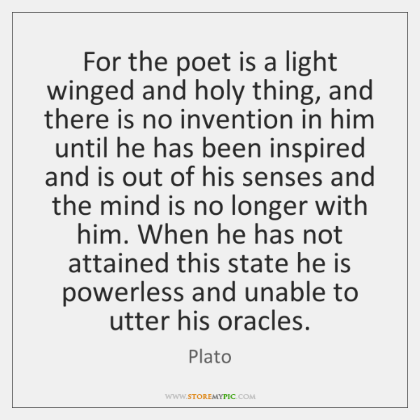 For the poet is a light winged and holy thing, and there ...