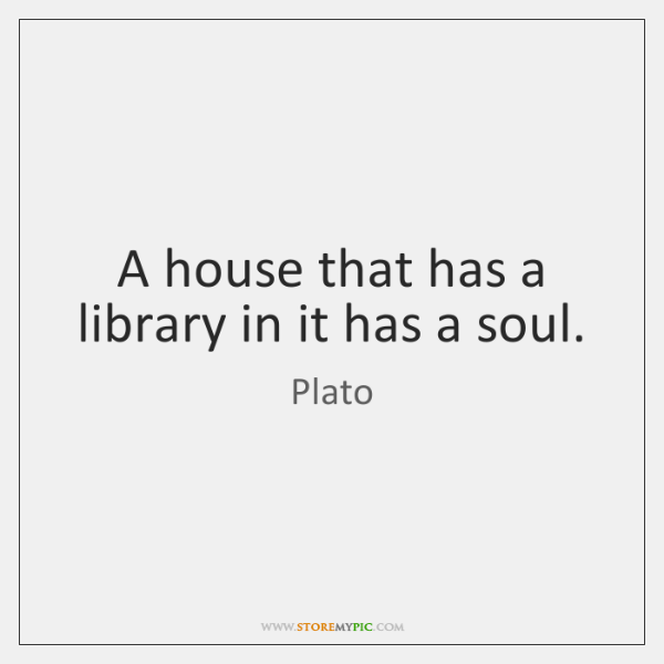 A house that has a library in it has a soul.