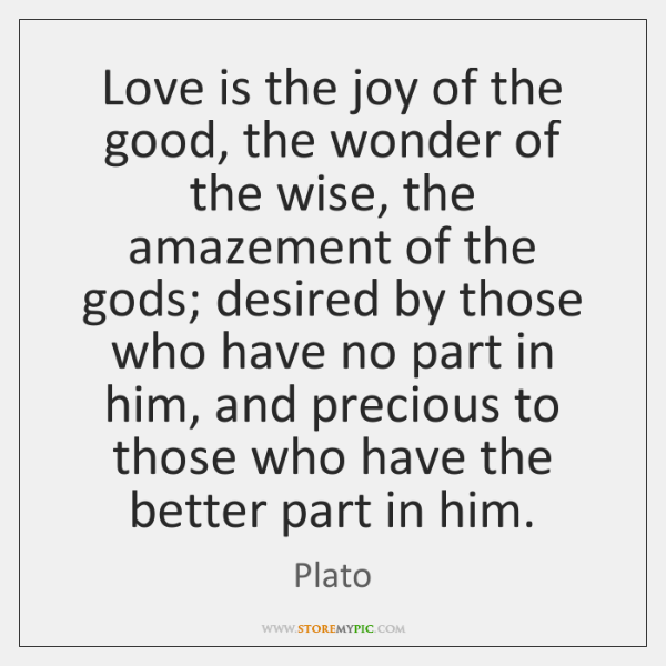 Love is the joy of the good, the wonder of the wise, ...