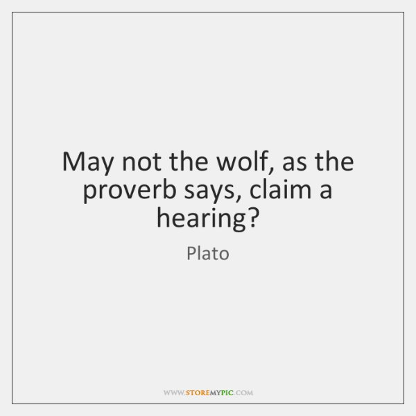 May not the wolf, as the proverb says, claim a hearing?