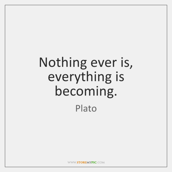 Nothing ever is, everything is becoming.