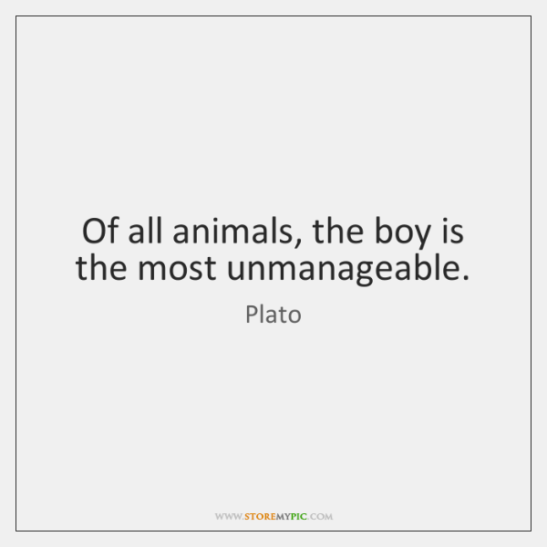 Of all animals, the boy is the most unmanageable.